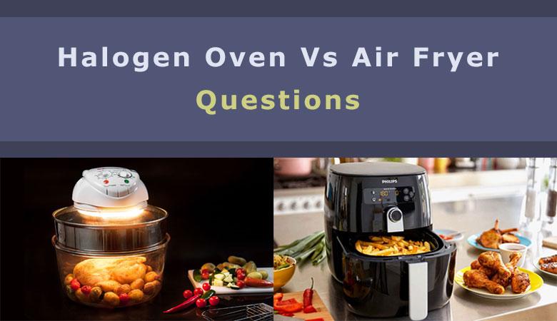 Halogen Oven Vs Air Fryer Questions